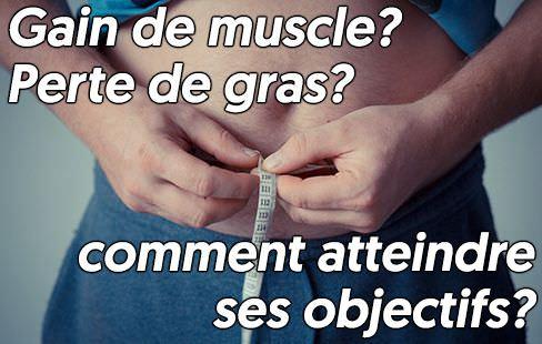 gagner du muscle ou perdre du gras, comment y arriver?