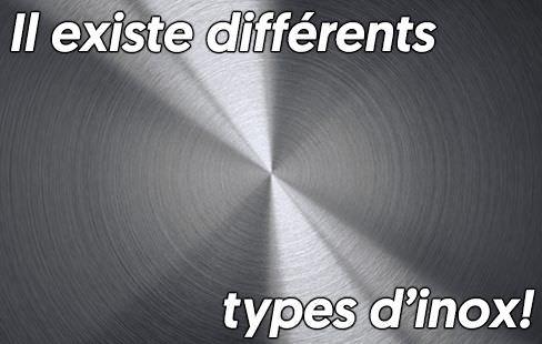 Il existe différents types d'inox!